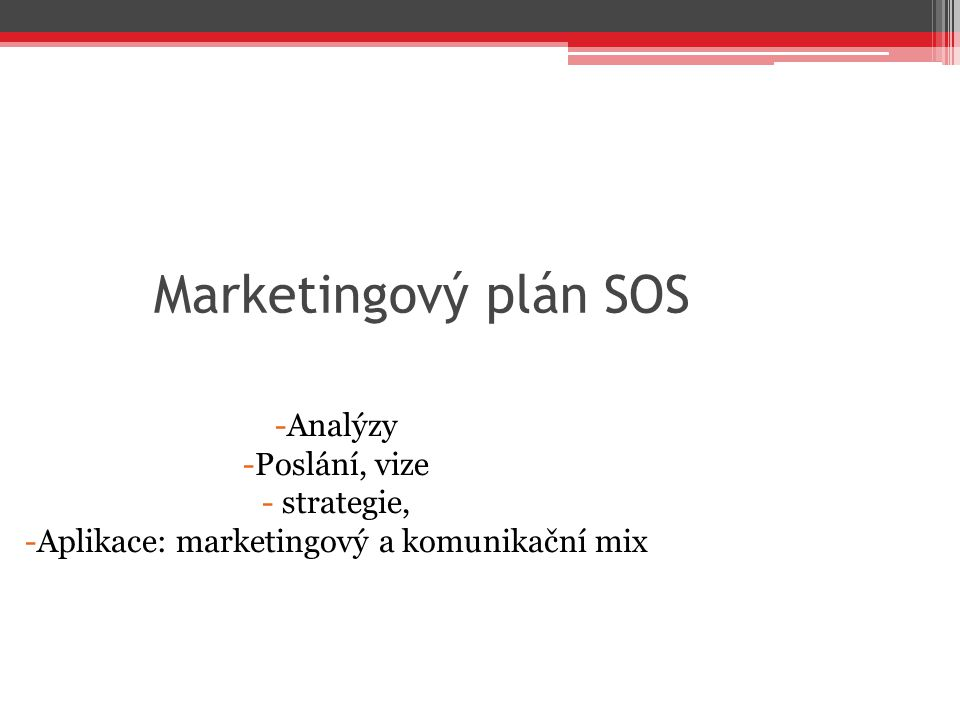Marketingový plán SOS -Analýzy -Poslání, vize - strategie, -Aplikace: marketingový a komunikační mix