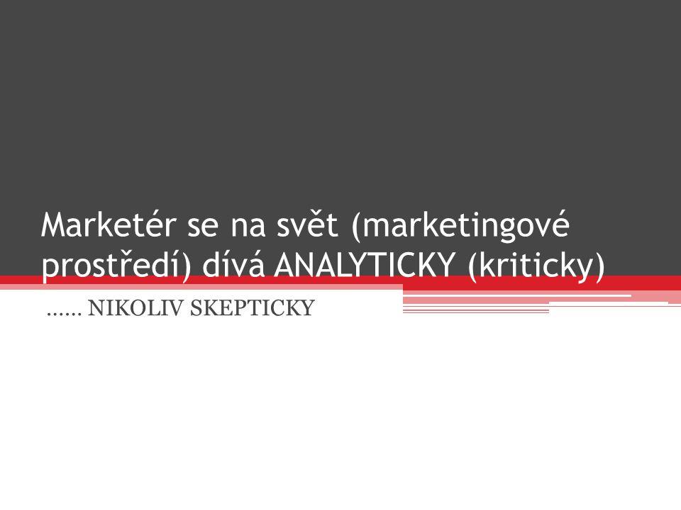Marketér se na svět (marketingové prostředí) dívá ANALYTICKY (kriticky) …… NIKOLIV SKEPTICKY