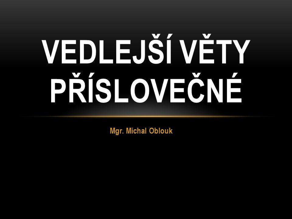 Mgr. Michal Oblouk VEDLEJŠÍ VĚTY PŘÍSLOVEČNÉ