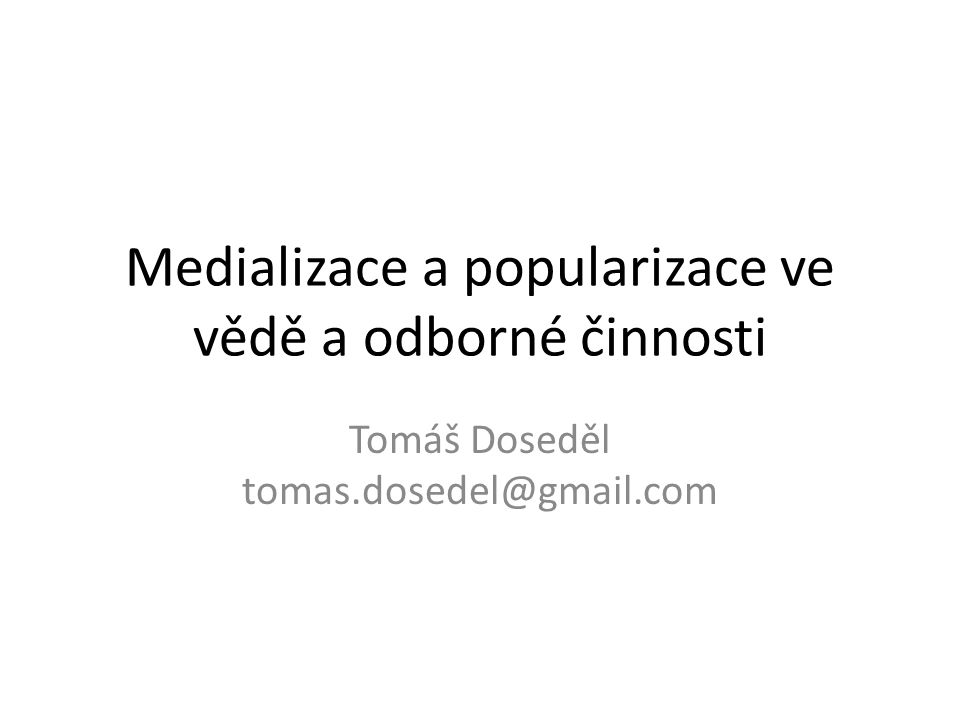 Medializace a popularizace ve vědě a odborné činnosti Tomáš Doseděl tomas.dosedel@gmail.com