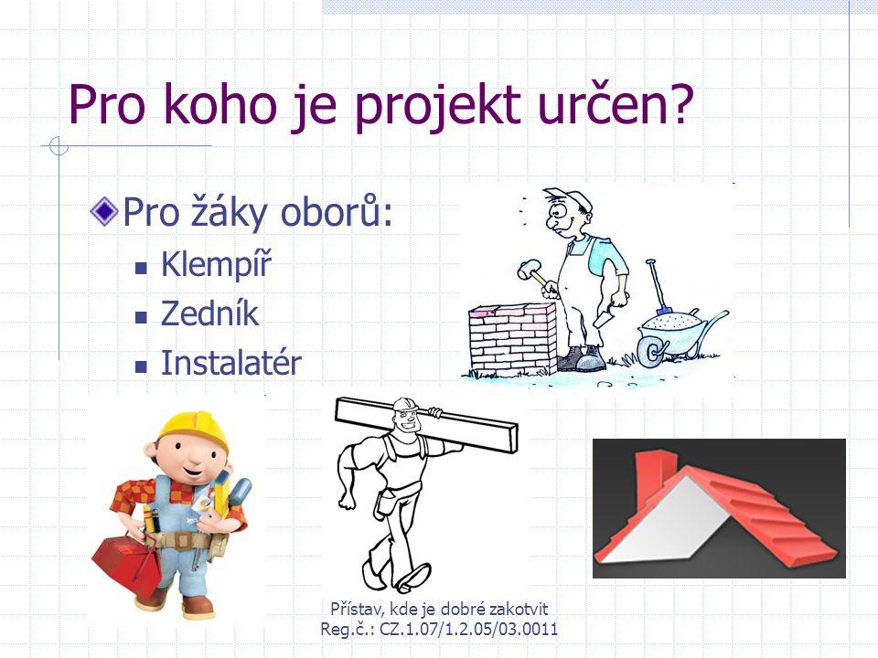 Přístav, kde je dobré zakotvit Reg.č.: CZ.1.07/1.2.05/03.0011 Pro koho je projekt určen? Pro žáky oborů: Klempíř Zedník Instalatér