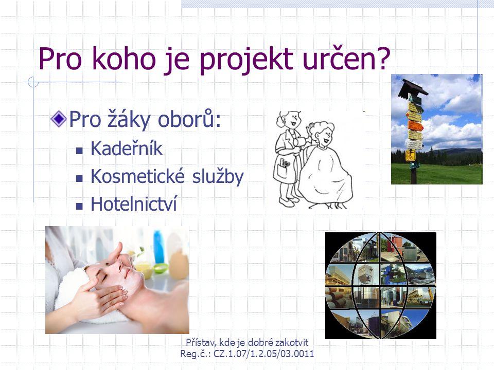 Přístav, kde je dobré zakotvit Reg.č.: CZ.1.07/1.2.05/03.0011 Pro koho je projekt určen? Pro žáky oborů: Kadeřník Kosmetické služby Hotelnictví
