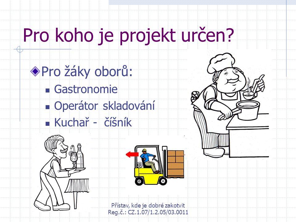 Přístav, kde je dobré zakotvit Reg.č.: CZ.1.07/1.2.05/03.0011 Pro koho je projekt určen? Pro žáky oborů: Gastronomie Operátor skladování Kuchař - číšn