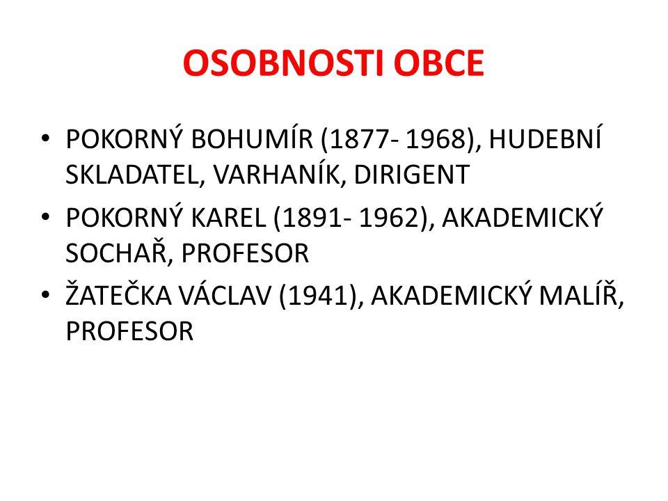 OSOBNOSTI OBCE POKORNÝ BOHUMÍR (1877- 1968), HUDEBNÍ SKLADATEL, VARHANÍK, DIRIGENT POKORNÝ KAREL (1891- 1962), AKADEMICKÝ SOCHAŘ, PROFESOR ŽATEČKA VÁCLAV (1941), AKADEMICKÝ MALÍŘ, PROFESOR
