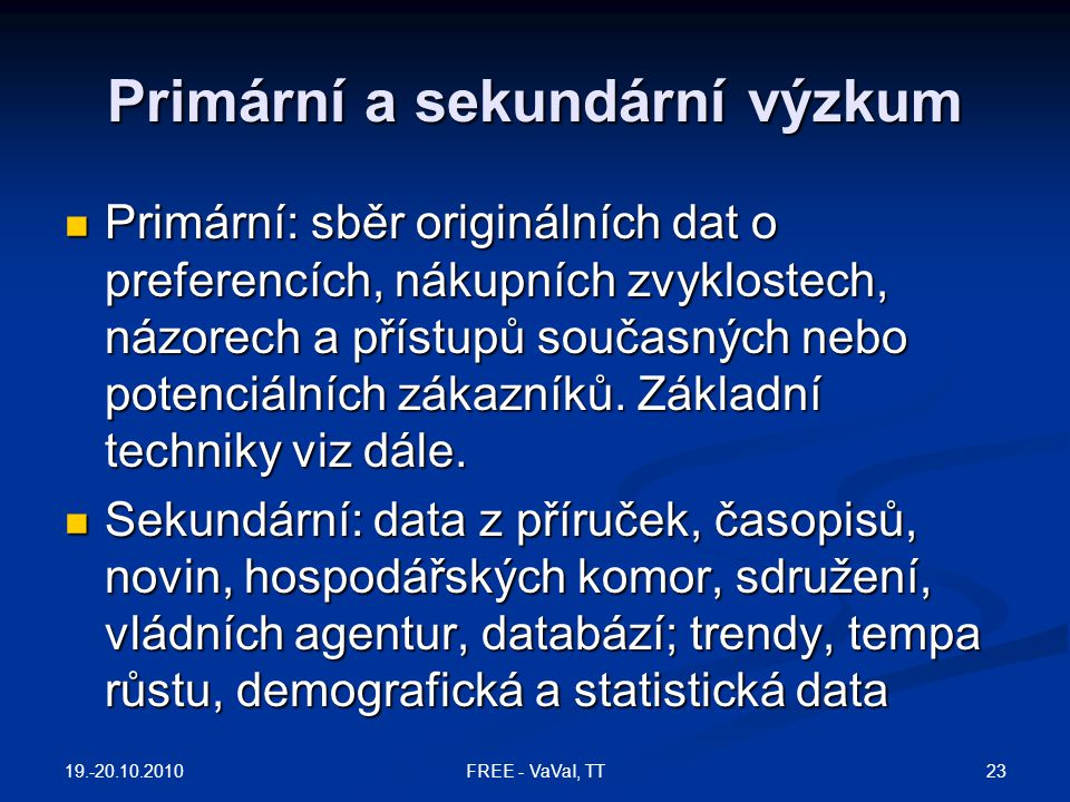 Primární a sekundární výzkum Primární: sběr originálních dat o preferencích, nákupních zvyklostech, názorech a přístupů současných nebo potenciálních