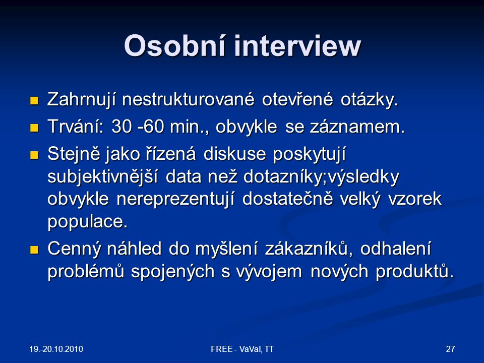 Osobní interview Zahrnují nestrukturované otevřené otázky. Zahrnují nestrukturované otevřené otázky. Trvání: 30 -60 min., obvykle se záznamem. Trvání: