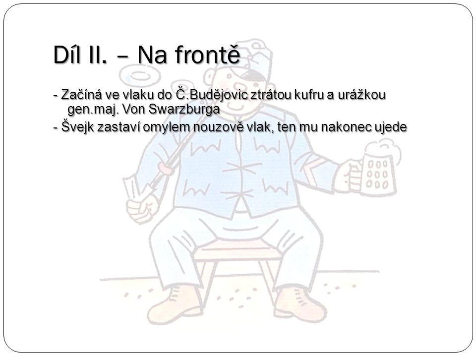 Díl II. – Na frontě - Začíná ve vlaku do Č.Budějovic ztrátou kufru a urážkou gen.maj. Von Swarzburga - Švejk zastaví omylem nouzově vlak, ten mu nakon