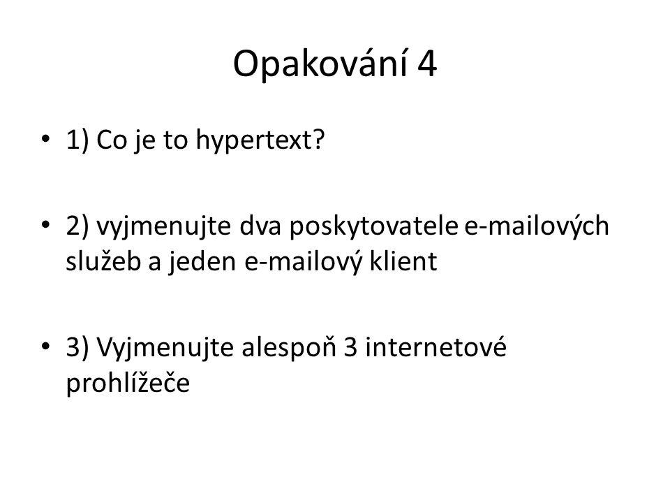 Opakování 4 1) Co je to hypertext? 2) vyjmenujte dva poskytovatele e-mailových služeb a jeden e-mailový klient 3) Vyjmenujte alespoň 3 internetové pro