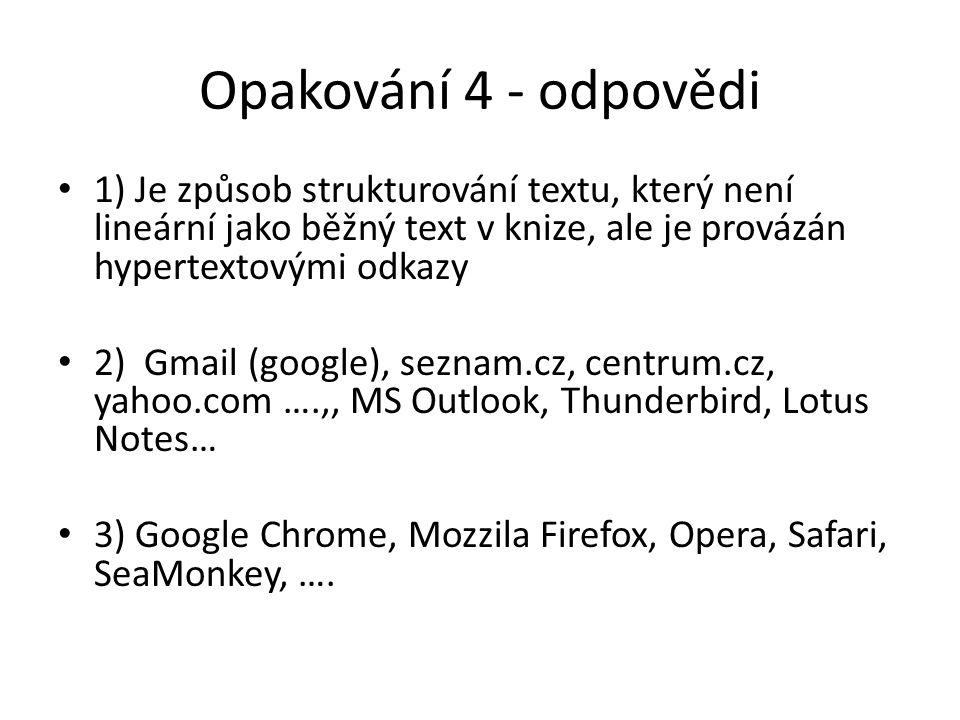 Opakování 4 - odpovědi 1) Je způsob strukturování textu, který není lineární jako běžný text v knize, ale je provázán hypertextovými odkazy 2) Gmail (google), seznam.cz, centrum.cz, yahoo.com ….,, MS Outlook, Thunderbird, Lotus Notes… 3) Google Chrome, Mozzila Firefox, Opera, Safari, SeaMonkey, ….