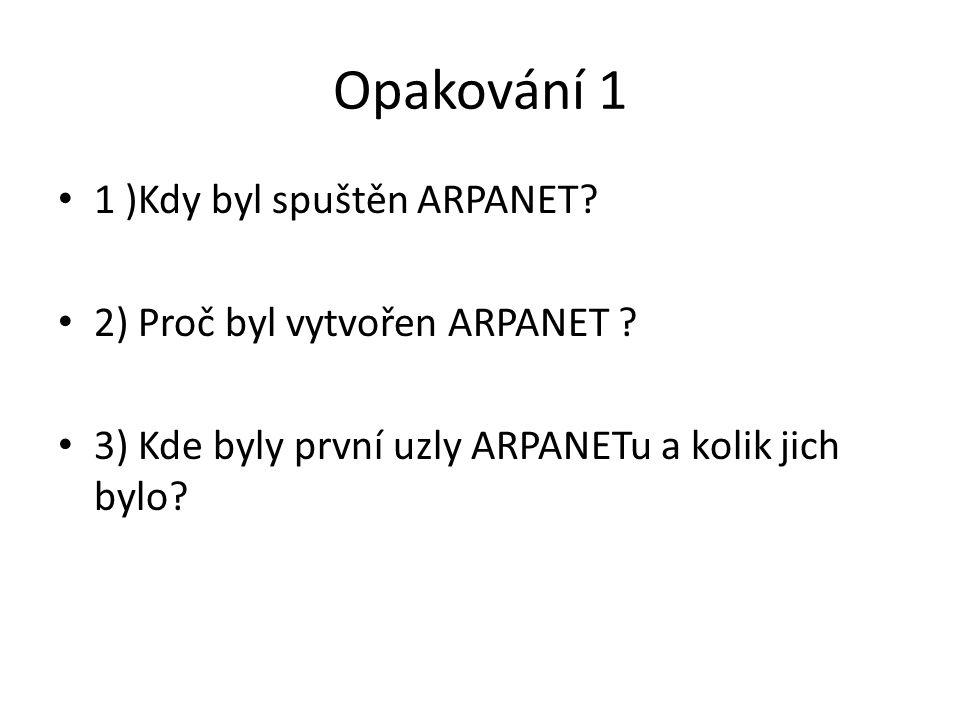 Opakování 1 1 )Kdy byl spuštěn ARPANET? 2) Proč byl vytvořen ARPANET ? 3) Kde byly první uzly ARPANETu a kolik jich bylo?