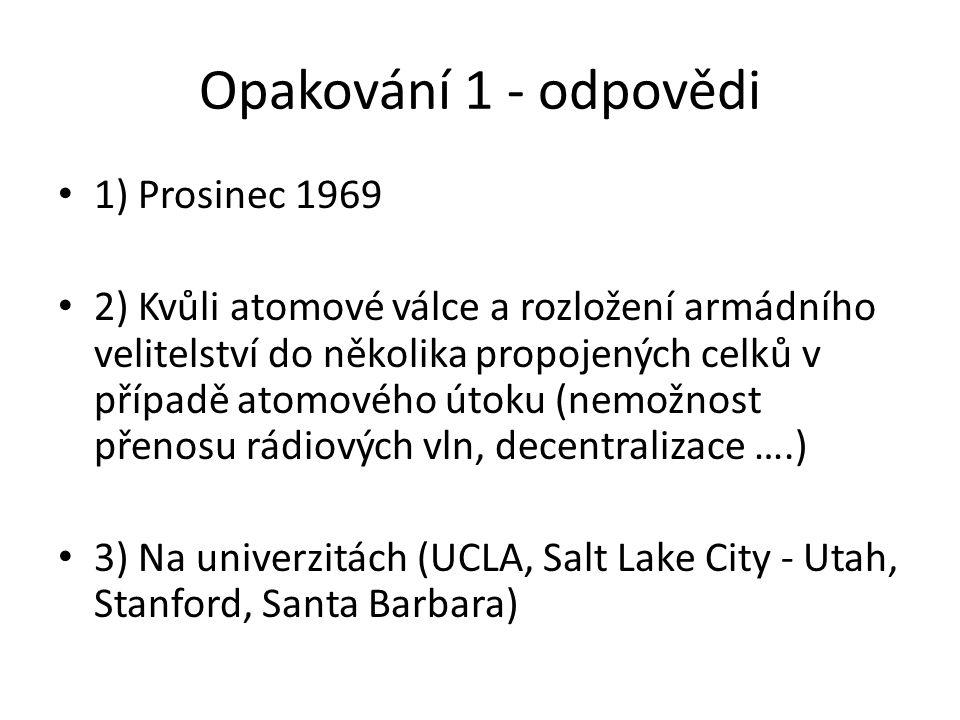 Opakování 1 - odpovědi 1) Prosinec 1969 2) Kvůli atomové válce a rozložení armádního velitelství do několika propojených celků v případě atomového útoku (nemožnost přenosu rádiových vln, decentralizace ….) 3) Na univerzitách (UCLA, Salt Lake City - Utah, Stanford, Santa Barbara)