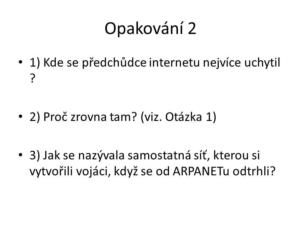 Opakování 2 1) Kde se předchůdce internetu nejvíce uchytil ? 2) Proč zrovna tam? (viz. Otázka 1) 3) Jak se nazývala samostatná síť, kterou si vytvořil