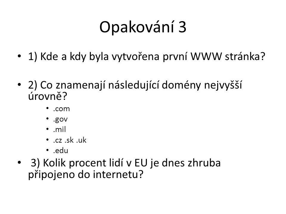Opakování 3 1) Kde a kdy byla vytvořena první WWW stránka? 2) Co znamenají následující domény nejvyšší úrovně?.com.gov.mil.cz.sk.uk.edu 3) Kolik proce