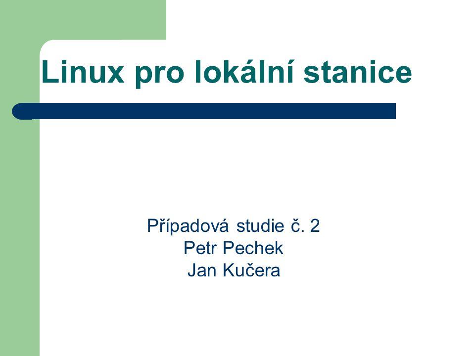 Linux pro lokální stanice Případová studie č. 2 Petr Pechek Jan Kučera
