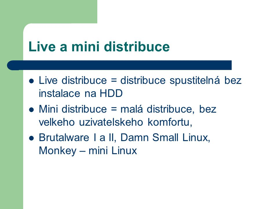 Live a mini distribuce Live distribuce = distribuce spustitelná bez instalace na HDD Mini distribuce = malá distribuce, bez velkeho uzivatelskeho komf