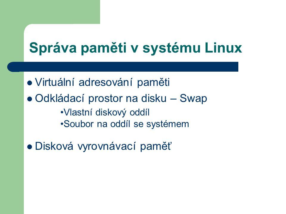 Správa paměti v systému Linux Virtuální adresování paměti Odkládací prostor na disku – Swap Disková vyrovnávací paměť Vlastní diskový oddíl Soubor na