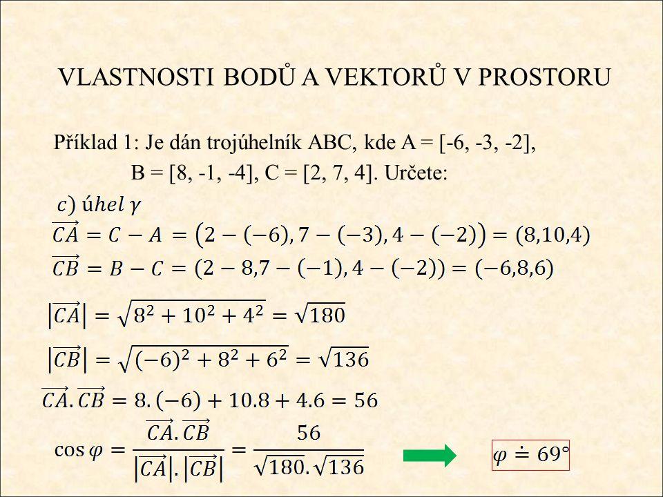 VLASTNOSTI BODŮ A VEKTORŮ V PROSTORU Příklad 1: Je dán trojúhelník ABC, kde A = [-6, -3, -2], B = [8, -1, -4], C = [2, 7, 4].