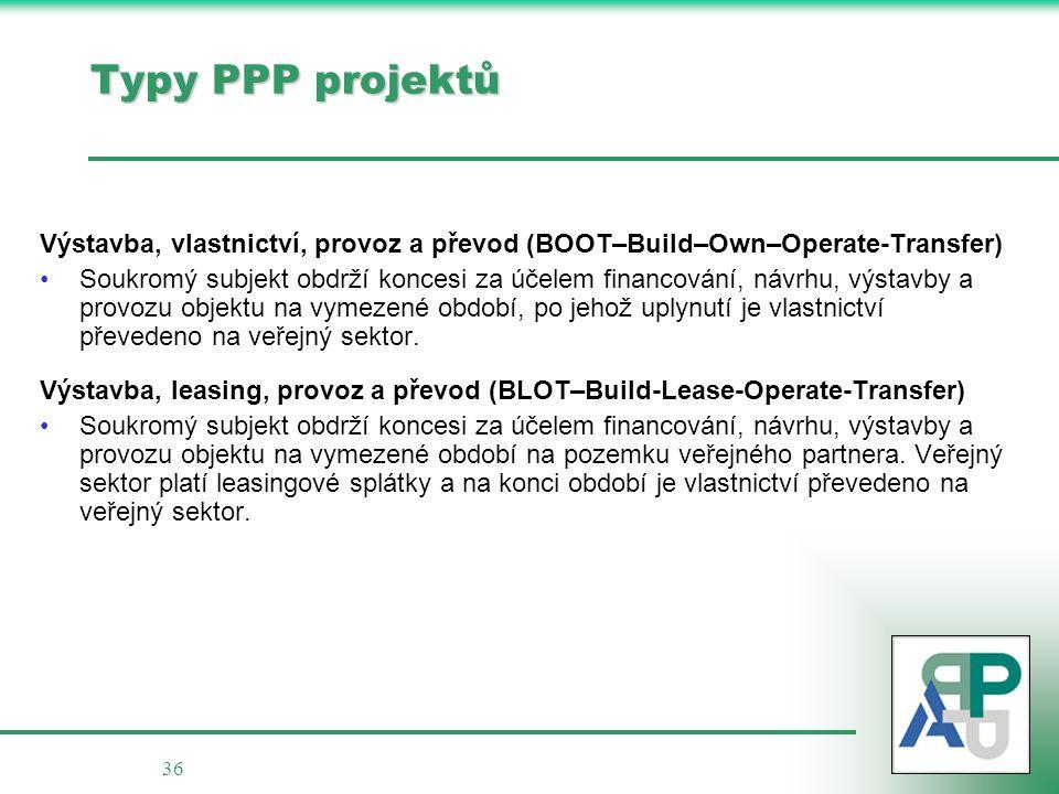 36 Typy PPP projektů Výstavba, vlastnictví, provoz a převod (BOOT–Build–Own–Operate-Transfer) Soukromý subjekt obdrží koncesi za účelem financování, návrhu, výstavby a provozu objektu na vymezené období, po jehož uplynutí je vlastnictví převedeno na veřejný sektor.