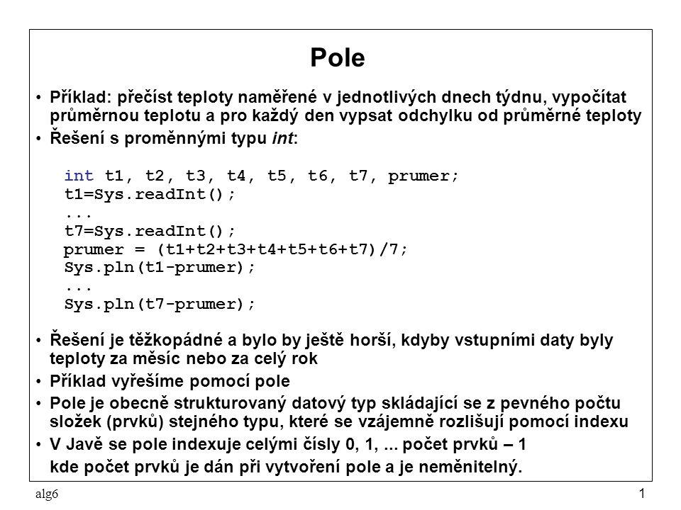 alg612 Příklad – tabulka četnosti čísel Funkce, která přečte čísla a vytvoří tabulku četnosti: static int[] tabulka() { int[] tab = new int[MAX-MIN+1]; Sys.pln( zadejte řadu celých čísel zakončenou nulou ); int cislo = Sys.readInt(); while (cislo!=0) { if (cislo>=MIN && cislo<=MAX) tab[cislo-MIN]++; cislo = Sys.readInt(); } return tab; } Funkce, která tabulku četnosti vypíše: static void vypis(int[] tab) { for (int i=0; i<tab.length; i++) if (tab[i]!=0) Sys.pln( četnost čísla +(i+MIN)+ je +tab[i]); }