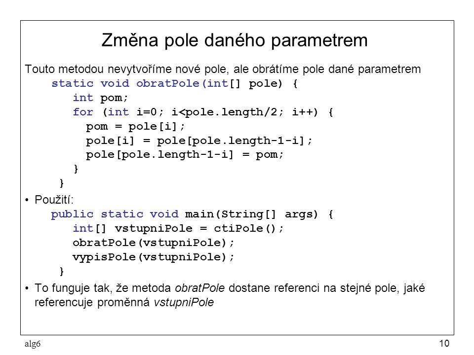 alg610 Změna pole daného parametrem Touto metodou nevytvoříme nové pole, ale obrátíme pole dané parametrem static void obratPole(int[] pole) { int pom