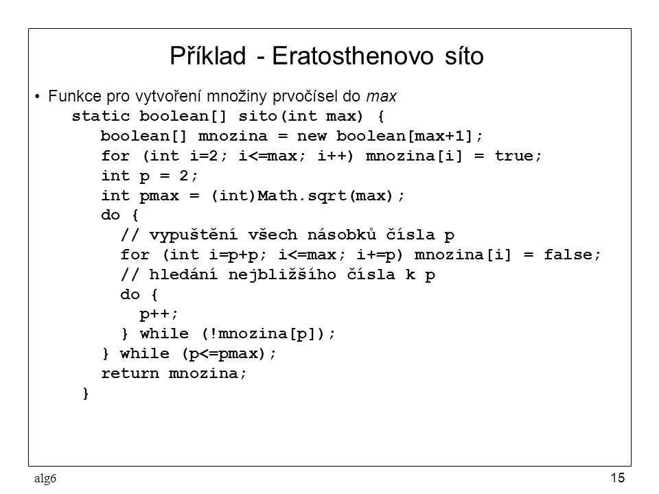 alg615 Příklad - Eratosthenovo síto Funkce pro vytvoření množiny prvočísel do max static boolean[] sito(int max) { boolean[] mnozina = new boolean[max