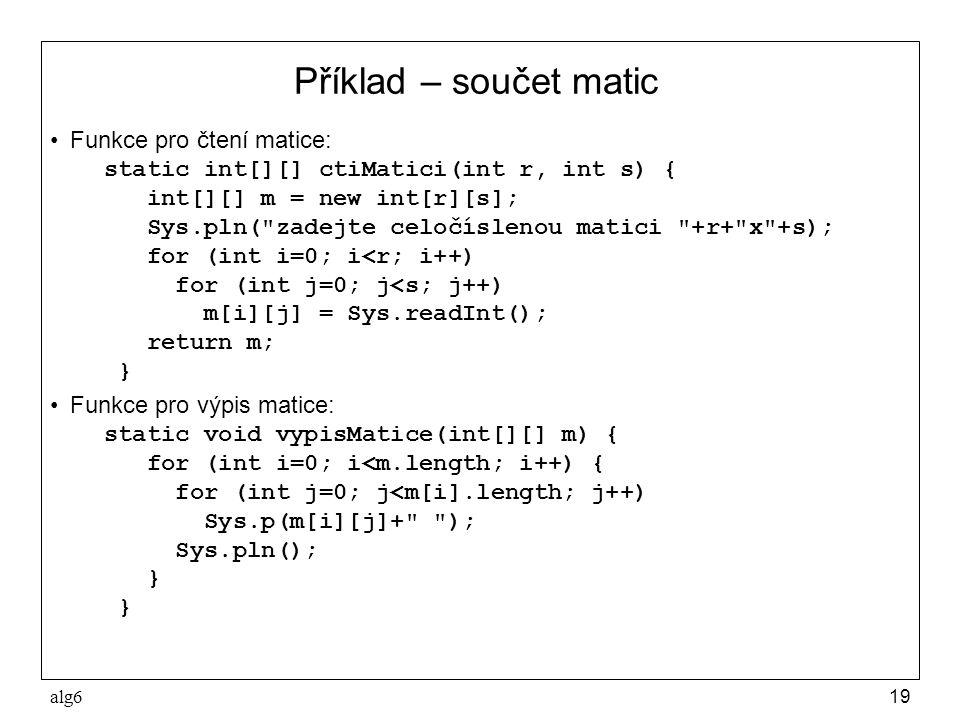 alg619 Příklad – součet matic Funkce pro čtení matice: static int[][] ctiMatici(int r, int s) { int[][] m = new int[r][s]; Sys.pln(
