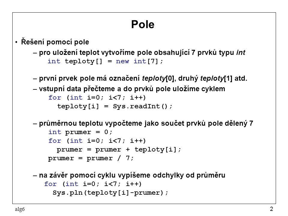 alg63 Pole v jazyku Java Pole p obsahující n prvků typu T vytvoříme deklarací T[] p = new T[n]; kde T může být libovolný typ a n musí být celočíselný výraz s nezápornou hodnotou; prvky takto zavedeného pole mají nulové hodnoty Lze zavést pole tvořené prvky s danými hodnotami int p[] = {1,2,3,4,5,6}; Zápis p[i] kde i je celočíselný výraz, jehož hodnota je nezáporná a menší než počet prvků, označuje prvek pole p s indexem i a má vlastnosti proměnné typu T; nedovolená hodnota indexu způsobí chybu při výpočtu Počet prvků pole p lze zjistit pomocí zápisu p.length Příklad použití: for (int i=0; i<p.length; i++) Sys.pln(p[i]);