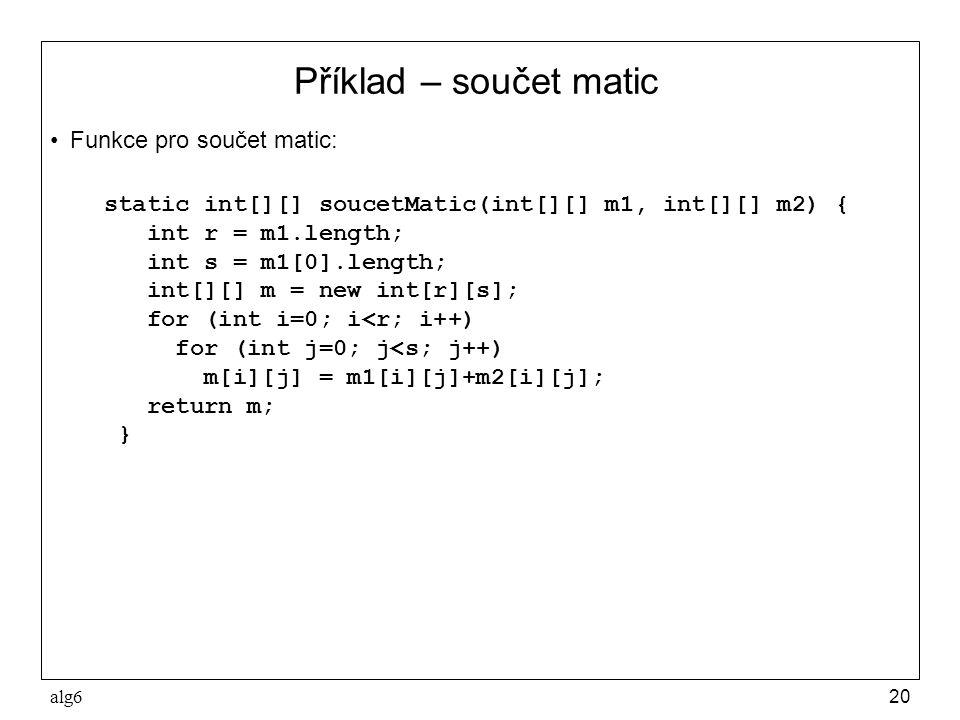 alg620 Příklad – součet matic Funkce pro součet matic: static int[][] soucetMatic(int[][] m1, int[][] m2) { int r = m1.length; int s = m1[0].length; i