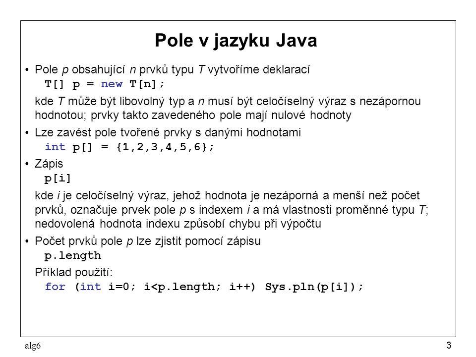 alg63 Pole v jazyku Java Pole p obsahující n prvků typu T vytvoříme deklarací T[] p = new T[n]; kde T může být libovolný typ a n musí být celočíselný