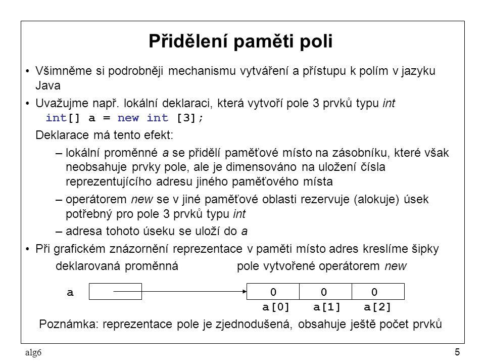 alg66 Referenční proměnné pole Shrnutí: –pole n prvků typu T lze v jazyku Java vytvořit pouze dynamicky pomocí operace new T[n] –adresu dynamicky vytvořeného pole prvků typu T lze uložit do proměnné typu T[ ]; takovou proměnnou nazýváme referenční proměnnou pole prvků typu T Referenční proměnnou pole lze deklarovat bez vytvoření pole; deklarací int[] a; se zavede referenční proměnná, která má nedefinovanou hodnotu, jde-li o lokální proměnnou, nebo speciální hodnotu null, která nereferencuje žádné pole, jde-li o statickou proměnnou třídy V obou předchozích případech je třeba, před dalším použitím referenční proměnné pole, jí přiřadit referenci na vytvořené pole, např.
