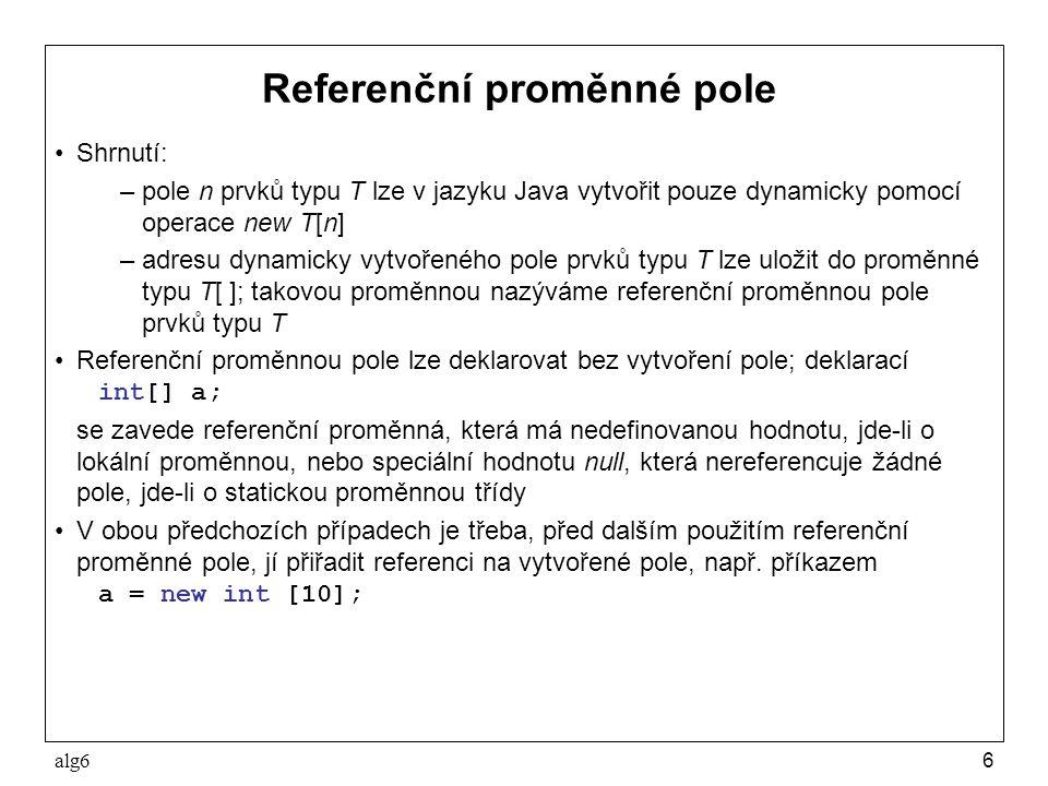 alg617 Vícerozměrné pole Vícerozměrným polem se obecně rozumí takové pole, k jehož prvkům se přistupuje pomocí více než jednoho indexu V jazyku Java se s vícerozměrnými poli pracuje jako s poli, jejichž prvky jsou opět pole Příklady dvojrozměrného pole prvků typu int: –deklarace referenční proměnné int mat[][]; –vytvoření pole se 3 x 4 prvky (3 řádky, 4 sloupce) mat = new int[3][4];// prvky mají hodnotu 0 –deklarace referenční proměnné a vytvoření pole 3 x 4 inicializací int mat[][] = {{1,2,3,4}, {5,6,7,8}, {9,10,11,12}}; –součet všech prvků pole mat int suma = 0; for (int i=0; i<mat.length; i++) for (int j=0; j<mat[i].length; j++) suma += mat[i][j];
