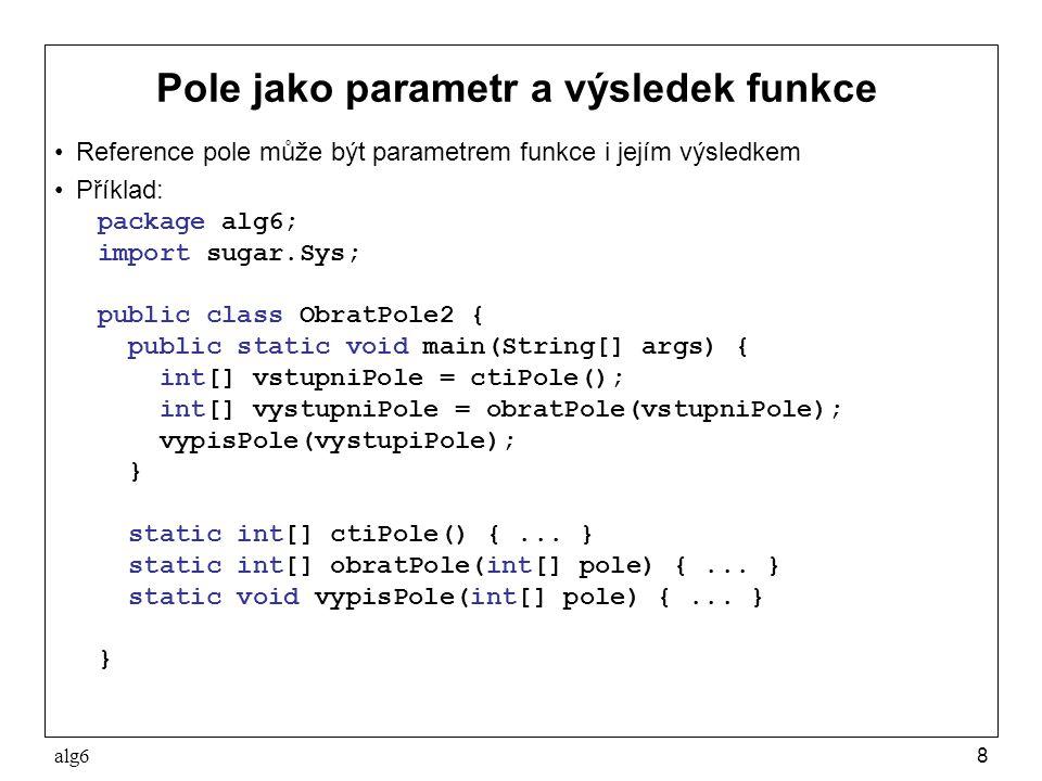 alg69 Pole jako parametr a výsledek funkce static int[] ctiPole() { Sys.pln( zadejte počet čísel ); int[] pole = new int [Sys.readInt()]; Sys.pln( zadejte +pole.length+ čísel ); for (int i=0; i<pole.length; i++) pole[i] = Sys.readInt(); return pole; } static int[] obratPole(int[] pole) { int[] novePole = new int [pole.length]; for (int i=0; i<pole.length; i++) novePole[i] = pole[pole.length-1-i]; return novePole; } static void vypisPole(int[] pole) { for (int i=0; i<pole.length; i++) Sys.pln(pole[i]); }