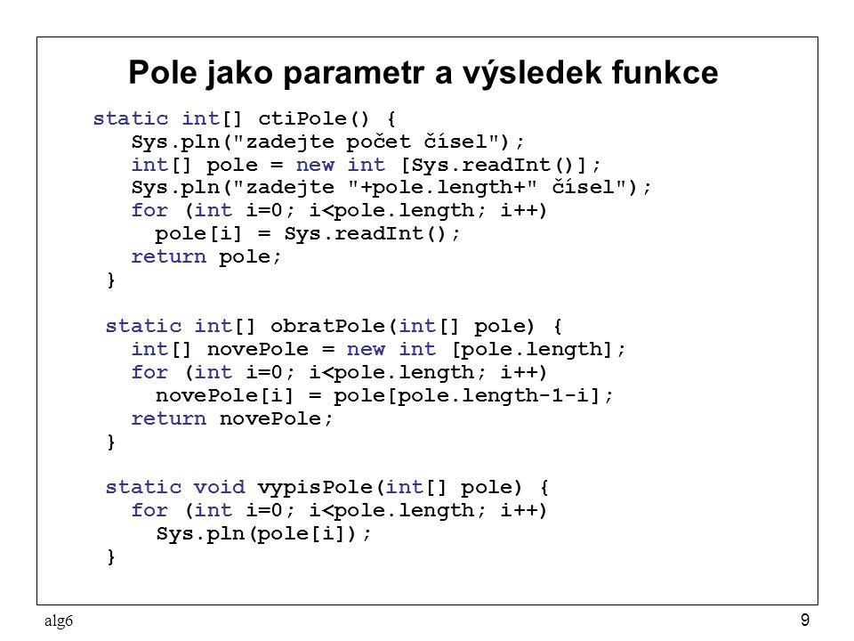 alg610 Změna pole daného parametrem Touto metodou nevytvoříme nové pole, ale obrátíme pole dané parametrem static void obratPole(int[] pole) { int pom; for (int i=0; i<pole.length/2; i++) { pom = pole[i]; pole[i] = pole[pole.length-1-i]; pole[pole.length-1-i] = pom; } Použití: public static void main(String[] args) { int[] vstupniPole = ctiPole(); obratPole(vstupniPole); vypisPole(vstupniPole); } To funguje tak, že metoda obratPole dostane referenci na stejné pole, jaké referencuje proměnná vstupniPole
