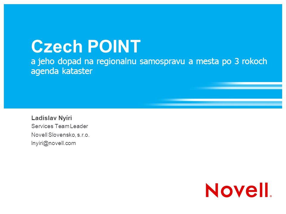 Czech POINT a jeho dopad na regionalnu samospravu a mesta po 3 rokoch agenda kataster Ladislav Nyíri Services Team Leader Novell Slovensko, s.r.o.