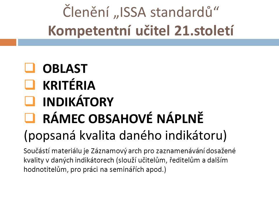 """Členění """"ISSA standardů"""" Kompetentní učitel 21.století  OBLAST  KRITÉRIA  INDIKÁTORY  RÁMEC OBSAHOVÉ NÁPLNĚ (popsaná kvalita daného indikátoru) So"""