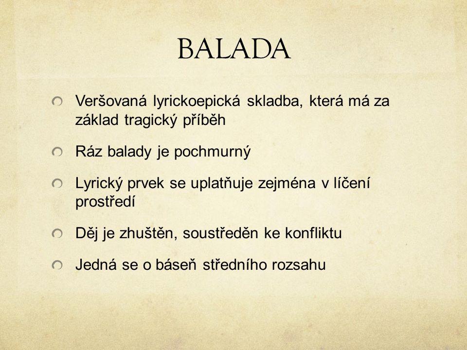BALADA Veršovaná lyrickoepická skladba, která má za základ tragický příběh Ráz balady je pochmurný Lyrický prvek se uplatňuje zejména v líčení prostředí Děj je zhuštěn, soustředěn ke konfliktu Jedná se o báseň středního rozsahu
