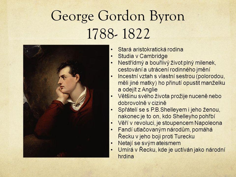 George Gordon Byron 1788- 1822 Stará aristokratická rodina Studia v Cambridge Nestřídmý a bouřlivý život plný milenek, cestování a utrácení rodinného jmění Incestní vztah s vlastní sestrou (polorodou, měli jiné matky) ho přinutí opustit manželku a odejít z Anglie Většinu svého života prožije nuceně nebo dobrovolně v cizině Spřátelí se s P.B.Shelleyem i jeho ženou, nakonec je to on, kdo Shelleyho pohřbí Věří v revoluci, je stoupencem Napoleona Fandí utlačovaným národům, pomáhá Řecku v jeho boji proti Turecku Netají se svým ateismem Umírá v Řecku, kde je uctíván jako národní hrdina