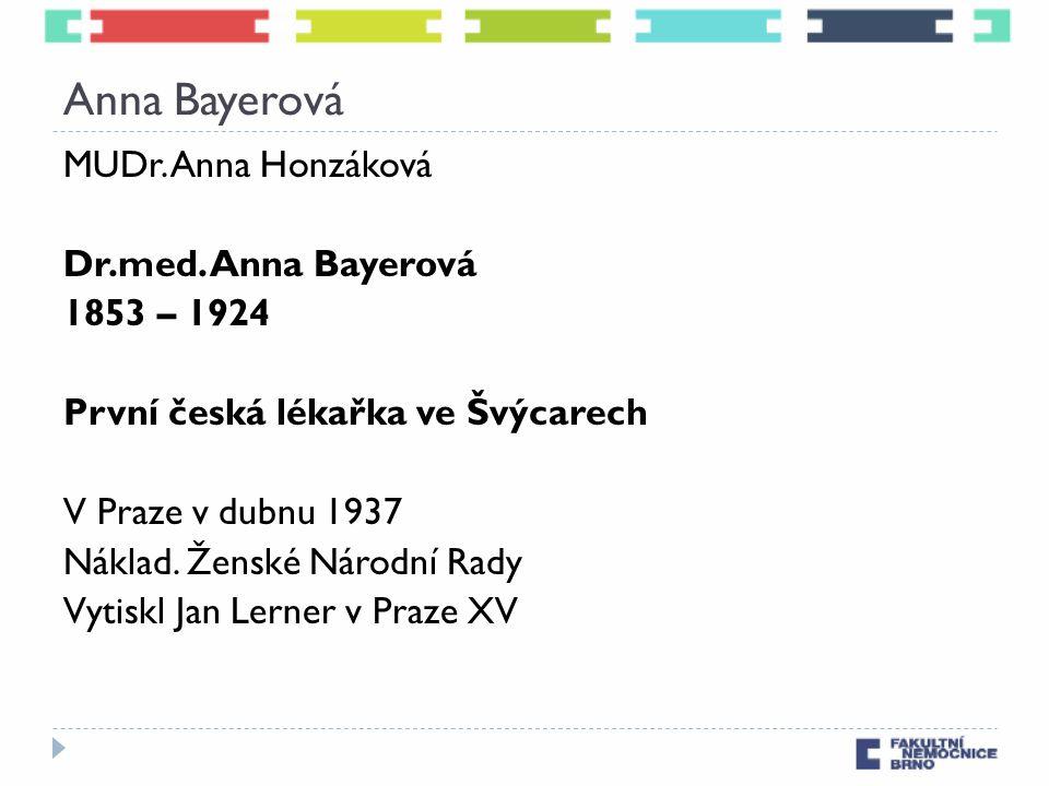 Anna Bayerová MUDr. Anna Honzáková Dr.med. Anna Bayerová 1853 – 1924 První česká lékařka ve Švýcarech V Praze v dubnu 1937 Náklad. Ženské Národní Rady