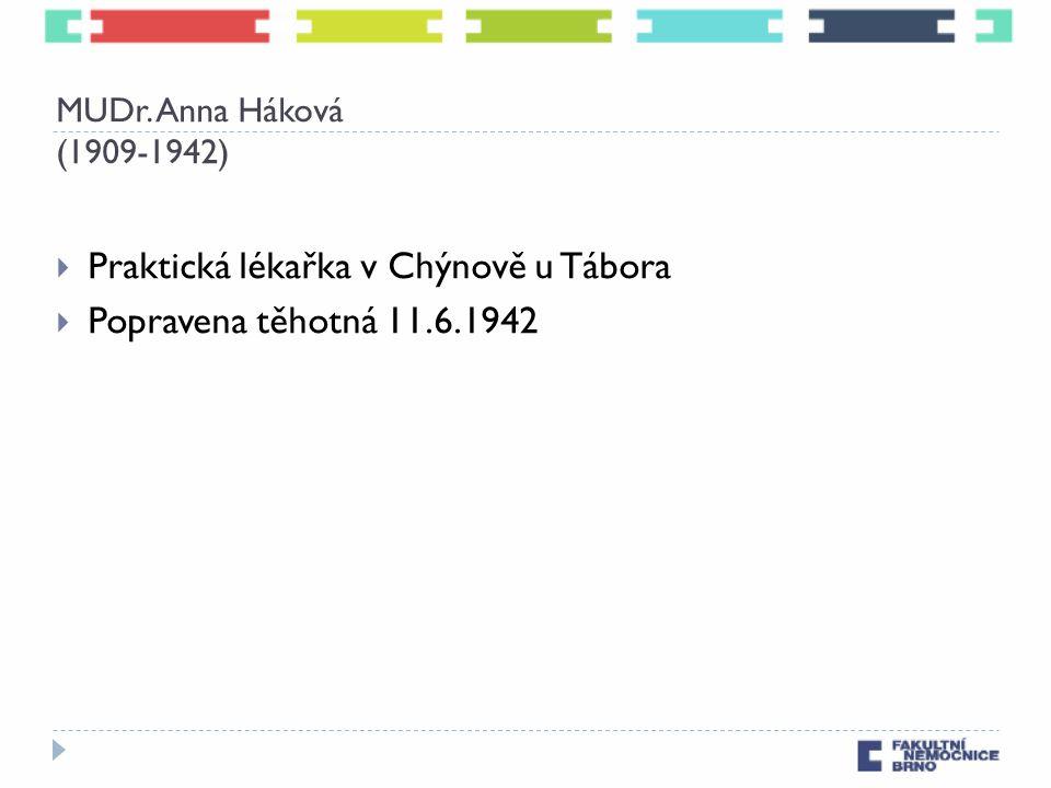 MUDr. Anna Háková (1909-1942)  Praktická lékařka v Chýnově u Tábora  Popravena těhotná 11.6.1942