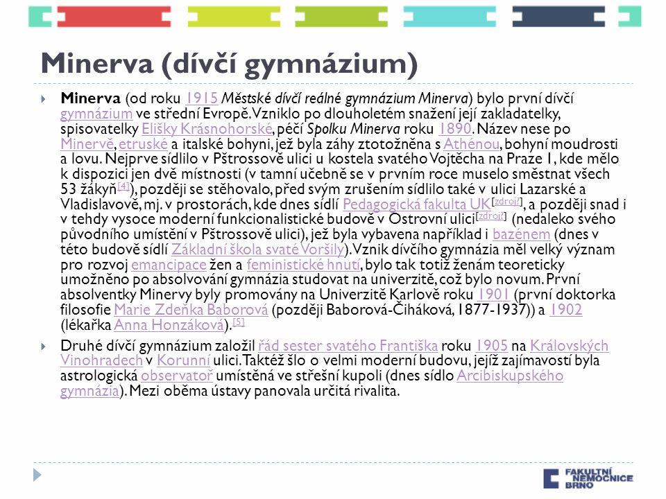 Minerva (dívčí gymnázium)  Minerva (od roku 1915 Městské dívčí reálné gymnázium Minerva) bylo první dívčí gymnázium ve střední Evropě.Vzniklo po dlouholetém snažení její zakladatelky, spisovatelky Elišky Krásnohorské, péčí Spolku Minerva roku 1890.