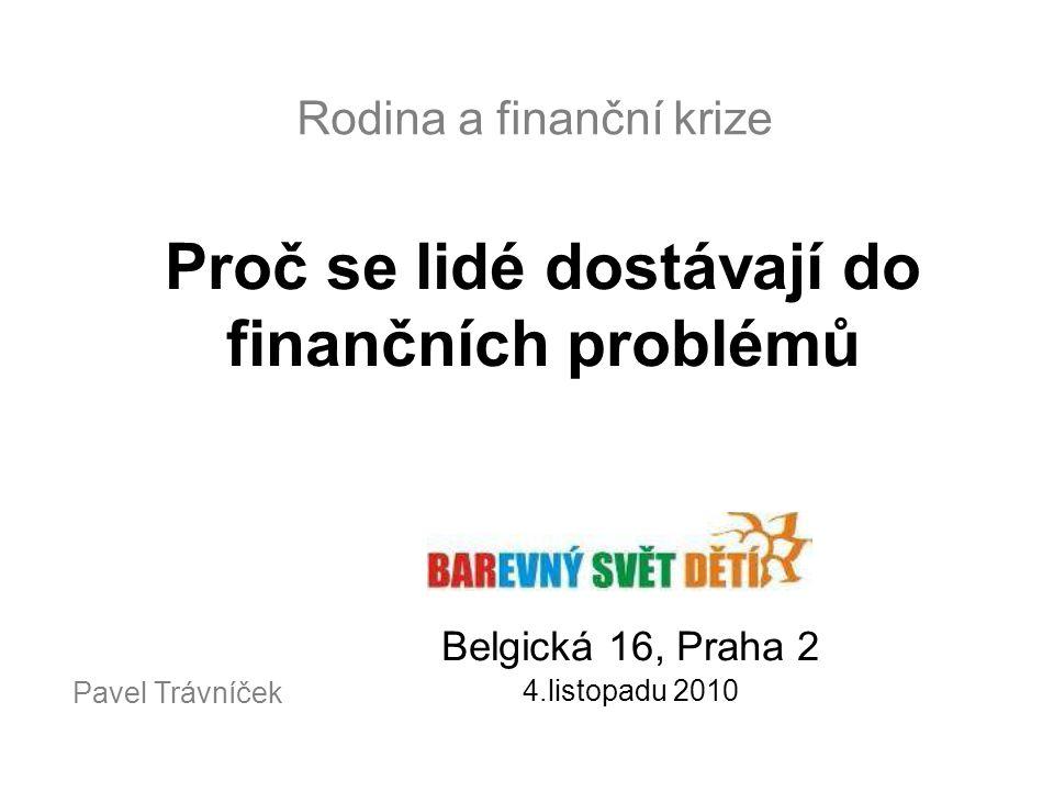 Rodina a finanční krize Proč se lidé dostávají do finančních problémů Belgická 16, Praha 2 4.listopadu 2010 Pavel Trávníček