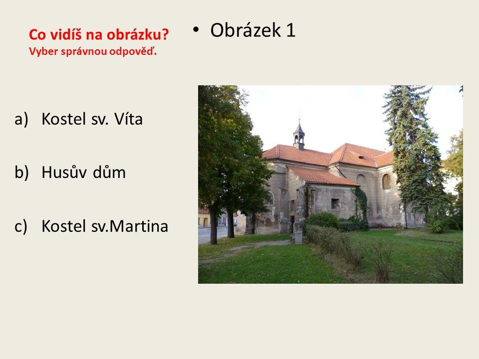 Co vidíš na obrázku? Vyber správnou odpověď. Obrázek 1 a)Kostel sv. Víta b)Husův dům c)Kostel sv.Martina