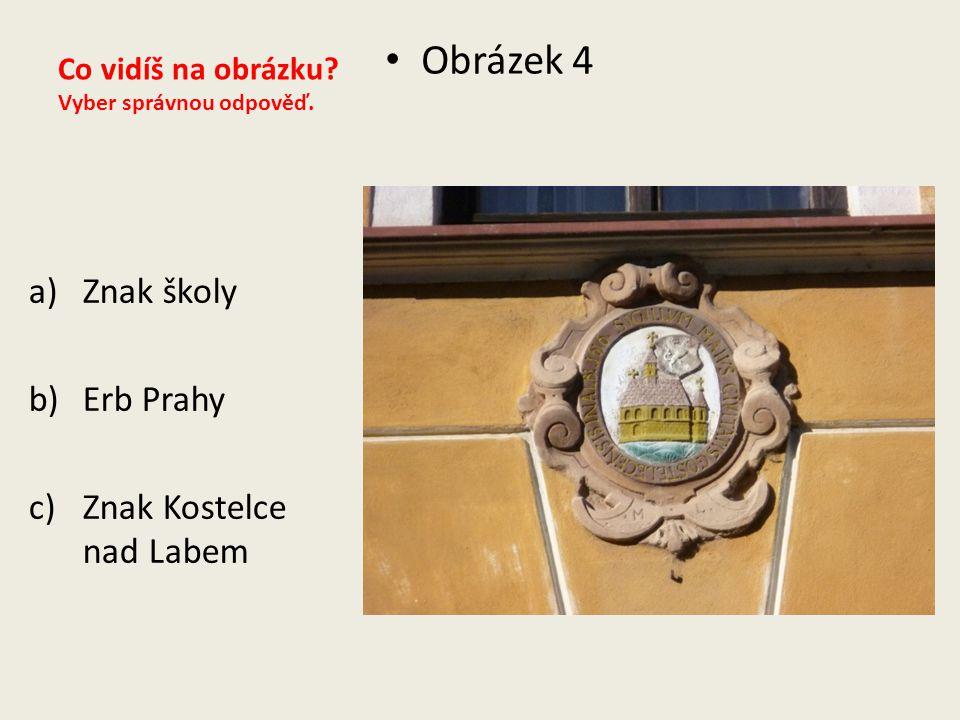 Co vidíš na obrázku? Vyber správnou odpověď. Obrázek 4 a)Znak školy b)Erb Prahy c)Znak Kostelce nad Labem