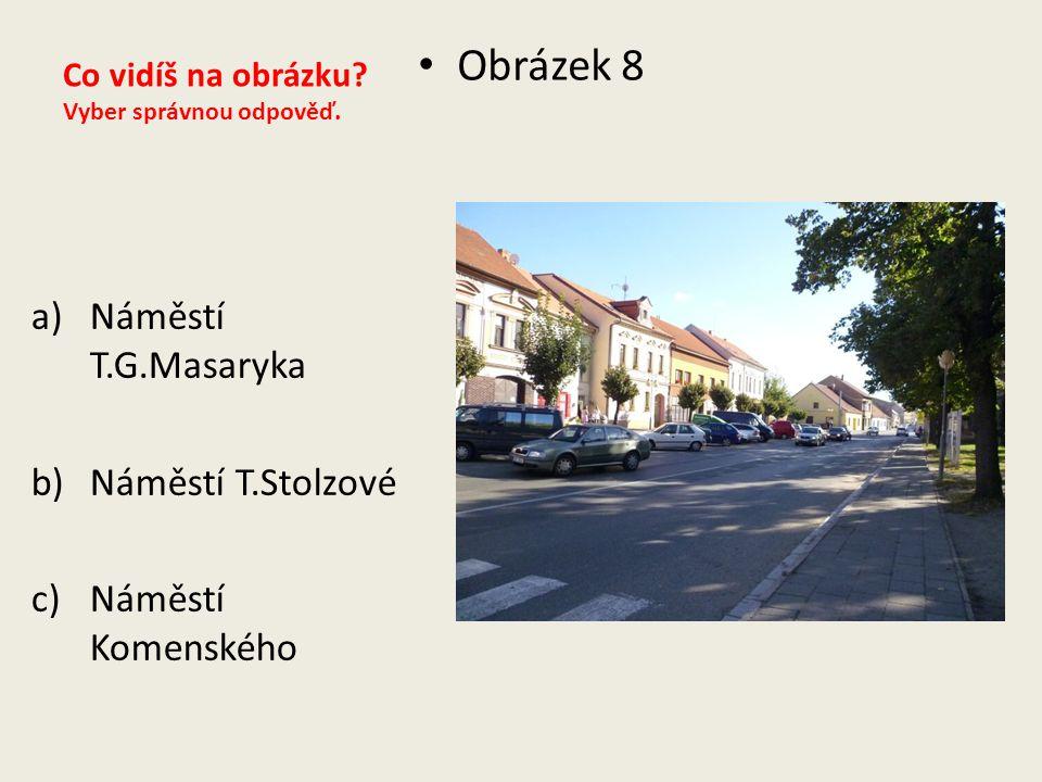 Co vidíš na obrázku? Vyber správnou odpověď. Obrázek 8 a)Náměstí T.G.Masaryka b)Náměstí T.Stolzové c)Náměstí Komenského