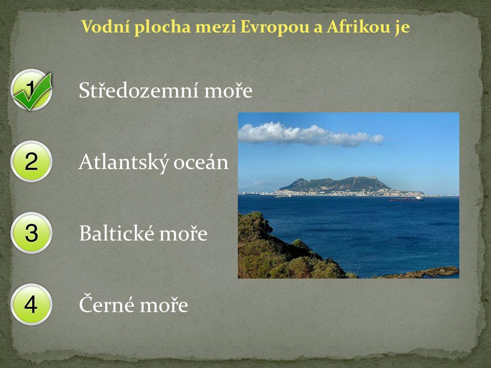 Vodní plocha mezi Evropou a Afrikou je Středozemní moře Atlantský oceán Baltické moře Černé moře