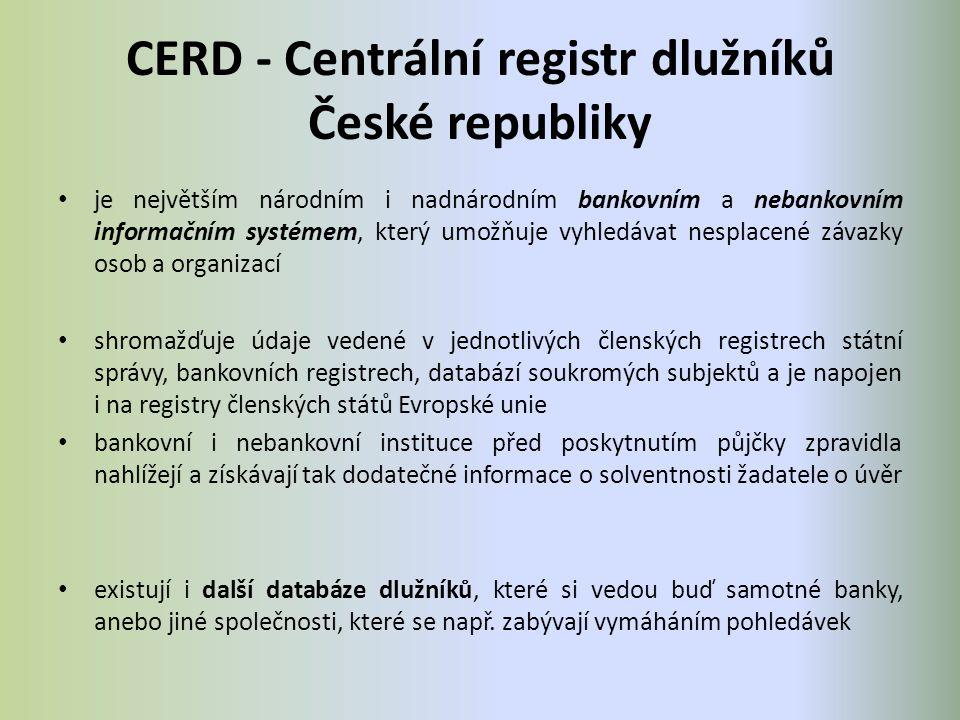 CERD - Centrální registr dlužníků České republiky je největším národním i nadnárodním bankovním a nebankovním informačním systémem, který umožňuje vyhledávat nesplacené závazky osob a organizací shromažďuje údaje vedené v jednotlivých členských registrech státní správy, bankovních registrech, databází soukromých subjektů a je napojen i na registry členských států Evropské unie bankovní i nebankovní instituce před poskytnutím půjčky zpravidla nahlížejí a získávají tak dodatečné informace o solventnosti žadatele o úvěr existují i další databáze dlužníků, které si vedou buď samotné banky, anebo jiné společnosti, které se např.