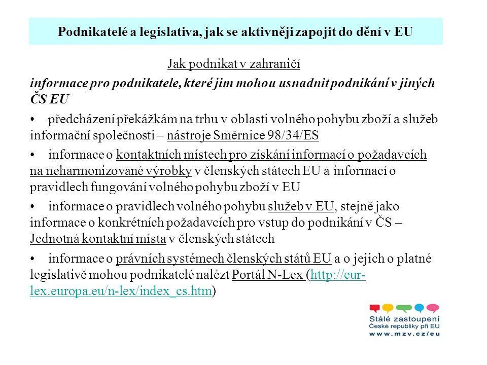 Podnikatelé a legislativa, jak se aktivněji zapojit do dění v EU Jak podnikat v zahraničí informace pro podnikatele, které jim mohou usnadnit podnikání v jiných ČS EU předcházení překážkám na trhu v oblasti volného pohybu zboží a služeb informační společnosti – nástroje Směrnice 98/34/ES informace o kontaktních místech pro získání informací o požadavcích na neharmonizované výrobky v členských státech EU a informací o pravidlech fungování volného pohybu zboží v EU informace o pravidlech volného pohybu služeb v EU, stejně jako informace o konkrétních požadavcích pro vstup do podnikání v ČS – Jednotná kontaktní místa v členských státech informace o právních systémech členských států EU a o jejich o platné legislativě mohou podnikatelé nalézt Portál N-Lex (http://eur- lex.europa.eu/n-lex/index_cs.htm)http://eur- lex.europa.eu/n-lex/index_cs.htm