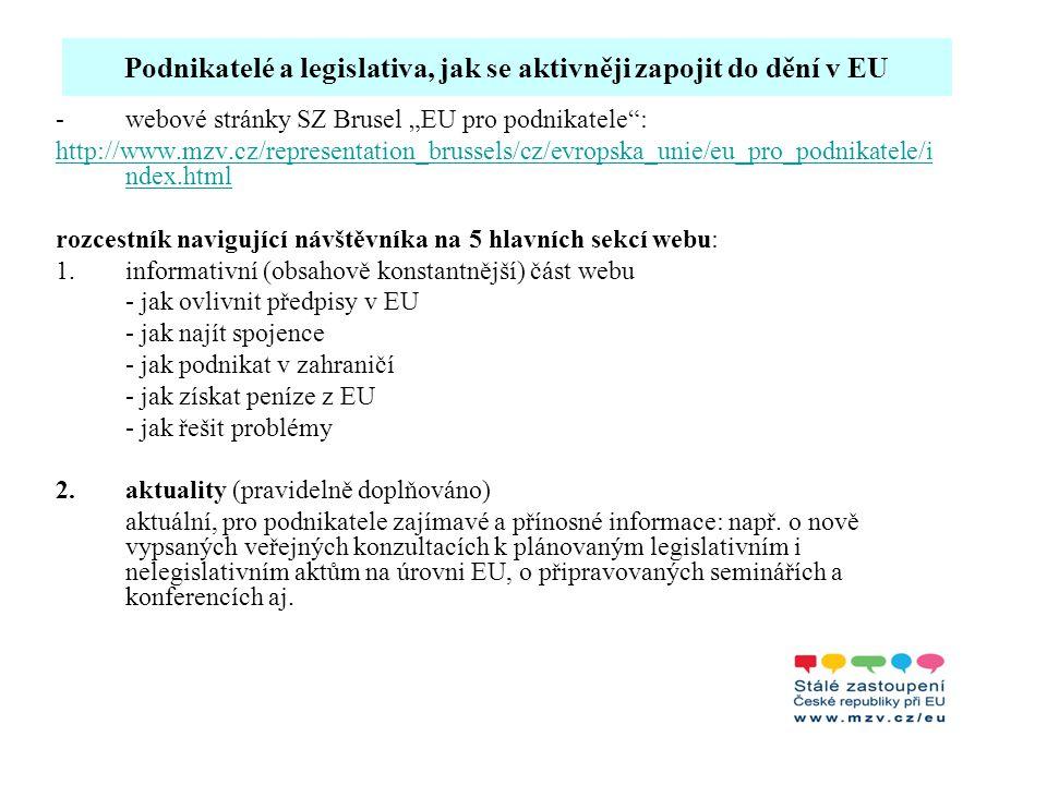 """Podnikatelé a legislativa, jak se aktivněji zapojit do dění v EU Jak ovlivnit předpisy v EU - je uváděno, že 80 % – 85 % všech právních norem vznikne na EU úrovni, proto je důležité se s připravovanou legislativou seznámit a vyjádřit k ní svůj názor -tato sekce by měla seznámit podnikatele s legislativním procesem na úrovni EU (kdo a jakým způsobem připravuje návrhy, postupy přijímání předpisů, jaké jsou druhy legislativních předpisů v EU apod.), informovat je o tom, jak se mohou aktivně zapojit do procesu tvorby legislativy (informace o zveřejněných """"roadmaps , veřejných konzultacích, Evropském podnikatelském konzultačním panelu aj.) a kde najít současně platnou legislativu (odkaz na internetový portál Eur-Lex, databázi komitologických předpisů aj.)."""