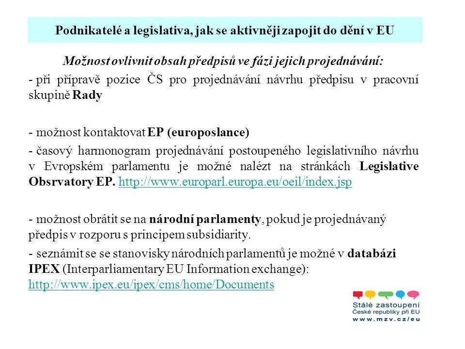 Podnikatelé a legislativa, jak se aktivněji zapojit do dění v EU Možnost ovlivnit obsah předpisů ve fázi jejich projednávání: - při přípravě pozice ČS pro projednávání návrhu předpisu v pracovní skupině Rady - možnost kontaktovat EP (europoslance) - časový harmonogram projednávání postoupeného legislativního návrhu v Evropském parlamentu je možné nalézt na stránkách Legislative Obsrvatory EP.