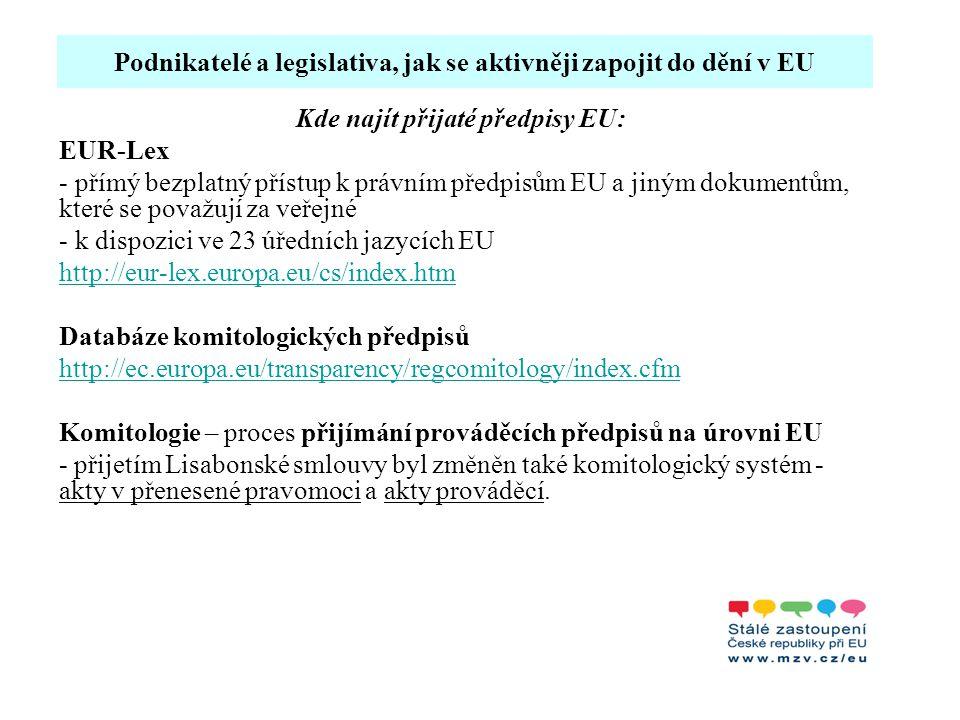 Podnikatelé a legislativa, jak se aktivněji zapojit do dění v EU Kde najít přijaté předpisy EU: EUR-Lex - přímý bezplatný přístup k právním předpisům EU a jiným dokumentům, které se považují za veřejné - k dispozici ve 23 úředních jazycích EU http://eur-lex.europa.eu/cs/index.htm Databáze komitologických předpisů http://ec.europa.eu/transparency/regcomitology/index.cfm Komitologie – proces přijímání prováděcích předpisů na úrovni EU - přijetím Lisabonské smlouvy byl změněn také komitologický systém - akty v přenesené pravomoci a akty prováděcí.